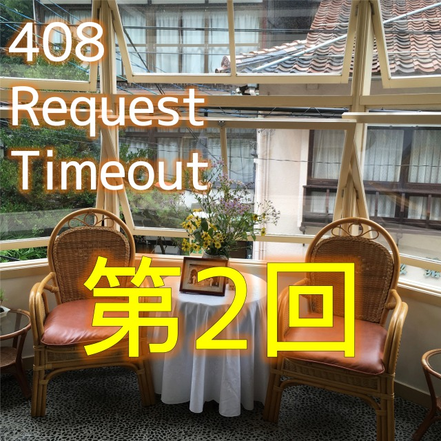 408 Request Timeout 第2回配信!