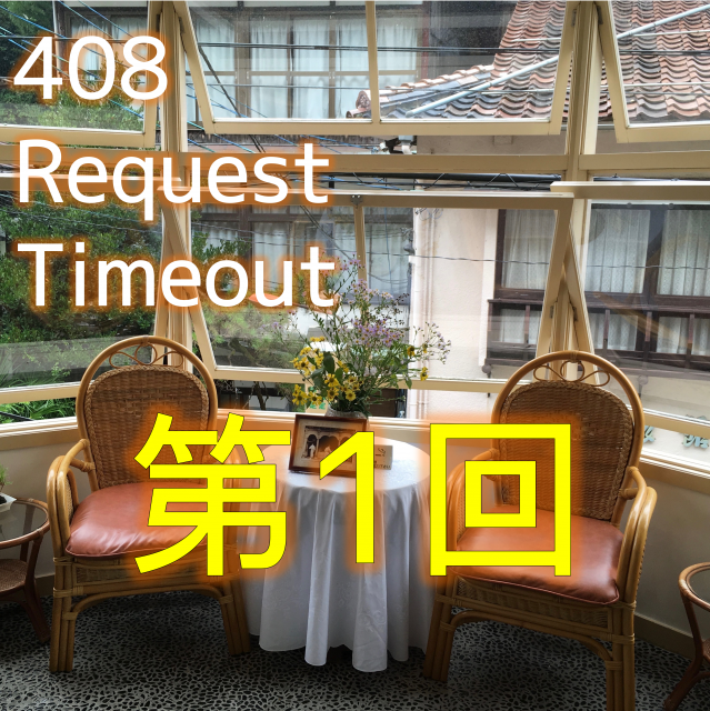 408 Request Timeout 第1回配信!